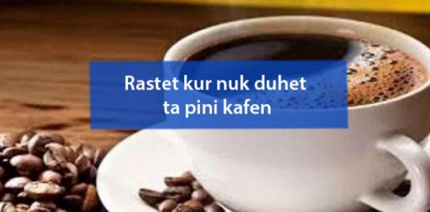 Rastet kur nuk duhet ta pini kafen
