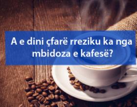 A e dini çfarë rreziku ka nga mbidoza e kafesë?