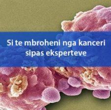 Si te mbroheni nga kanceri sipas eksperteve