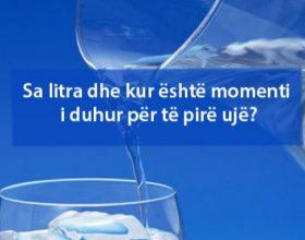 Sa litra dhe kur është momenti i duhur për të pirë ujë?